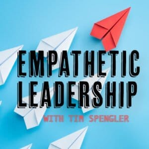 Empathetic Leadership with Tim Spengler